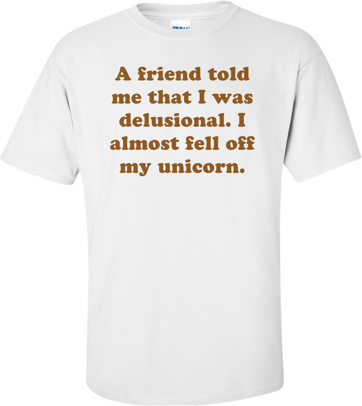 bf53d4a6a a-friend-told-me-that-i-was-delusional-i-almost-fell-off-my-unicorn -shirt-3p.jpg