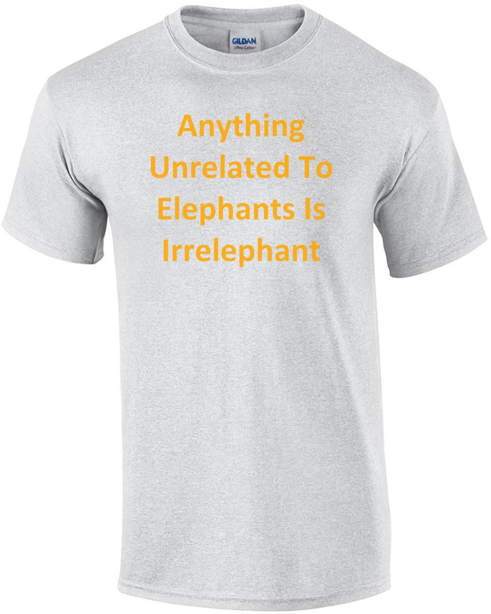 7f167178 Anything Unrelated To Elephants Is Irrelephant T-Shirt