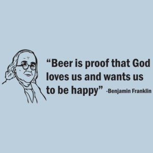 Beer Is Proof That God Loves Us And Wants Us To Be Happy! The Ben Franklin T-shirt