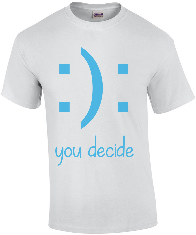 : ) : You Decide - Funny T-Shirt