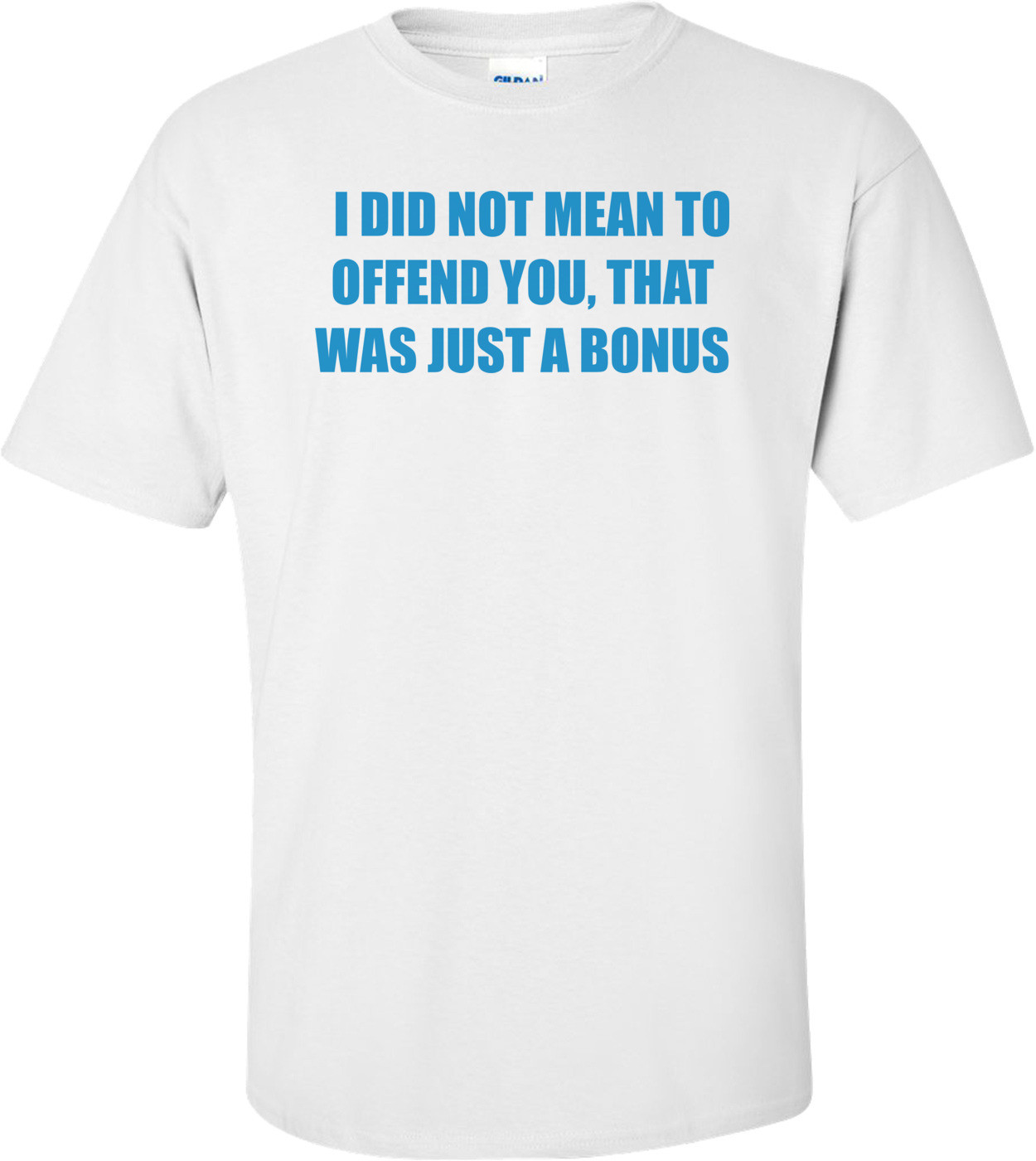 I DID NOT MEAN TO OFFEND YOU, THAT WAS JUST A BONUS Shirt