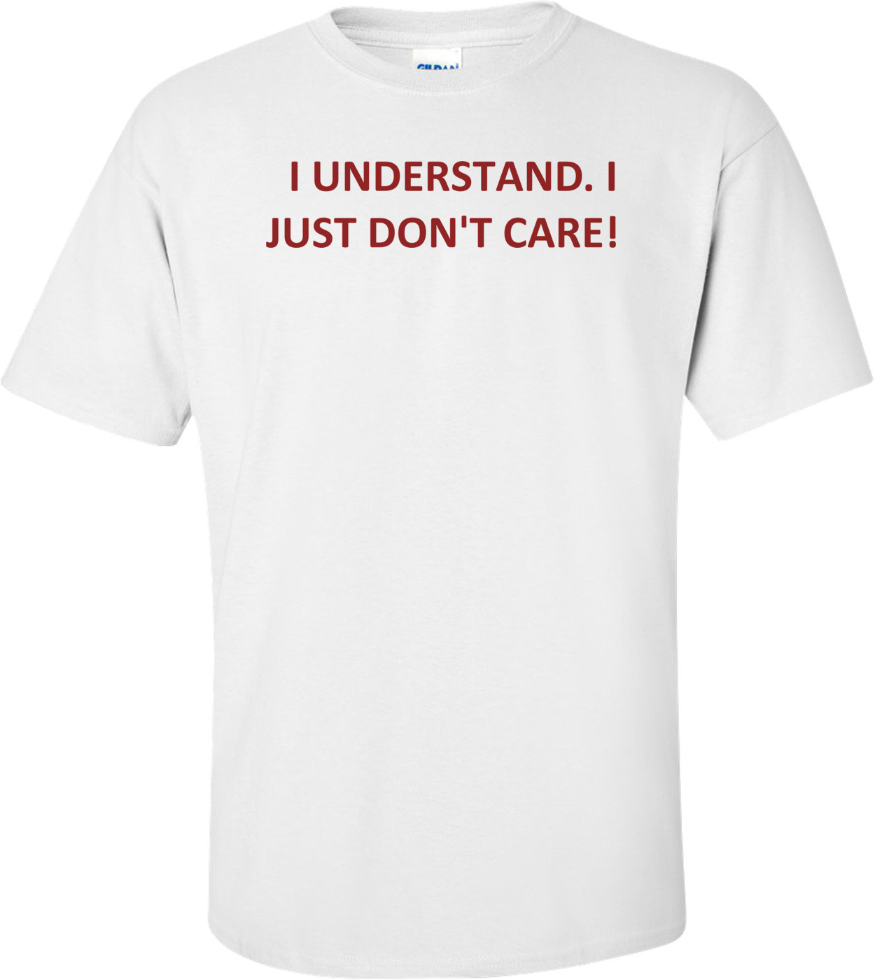I UNDERSTAND. I JUST DON'T CARE! Shirt