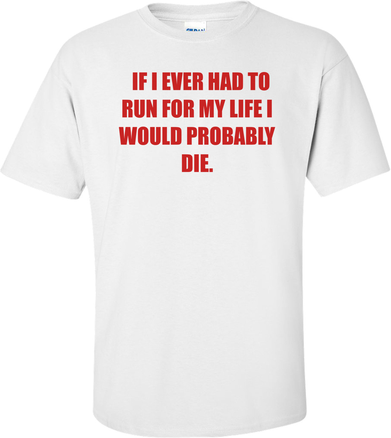 IF I EVER HAD TO RUN FOR MY LIFE I WOULD PROBABLY DIE. Shirt