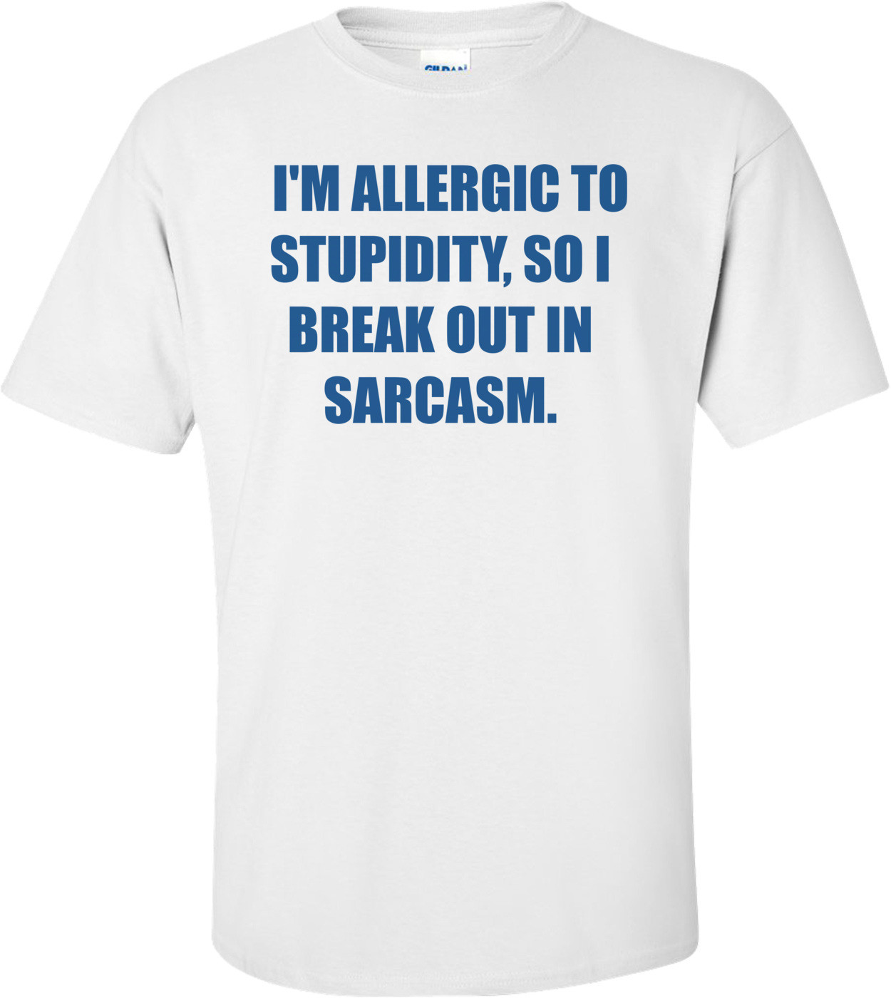 I'M ALLERGIC TO STUPIDITY, SO I BREAK OUT IN SARCASM. Shirt