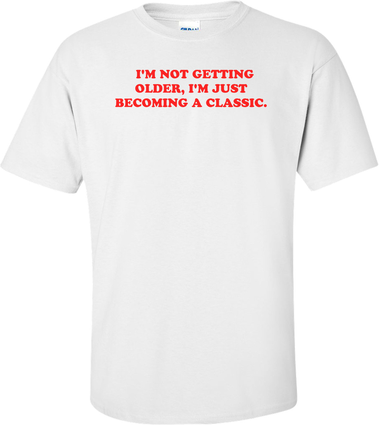 I'M NOT GETTING OLDER, I'M JUST BECOMING A CLASSIC. Shirt