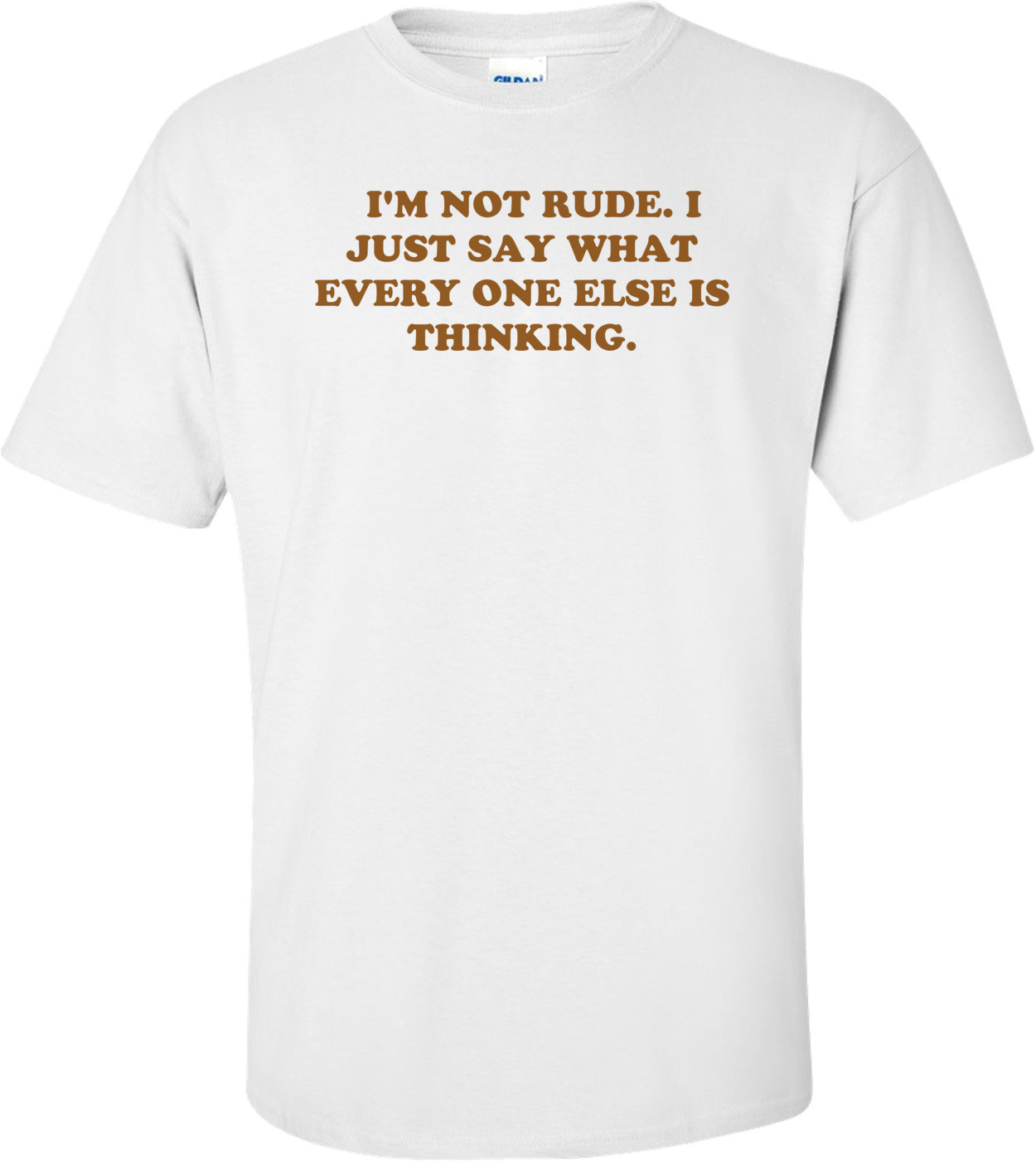 I'M NOT RUDE. I JUST SAY WHAT EVERY ONE ELSE IS THINKING. Shirt