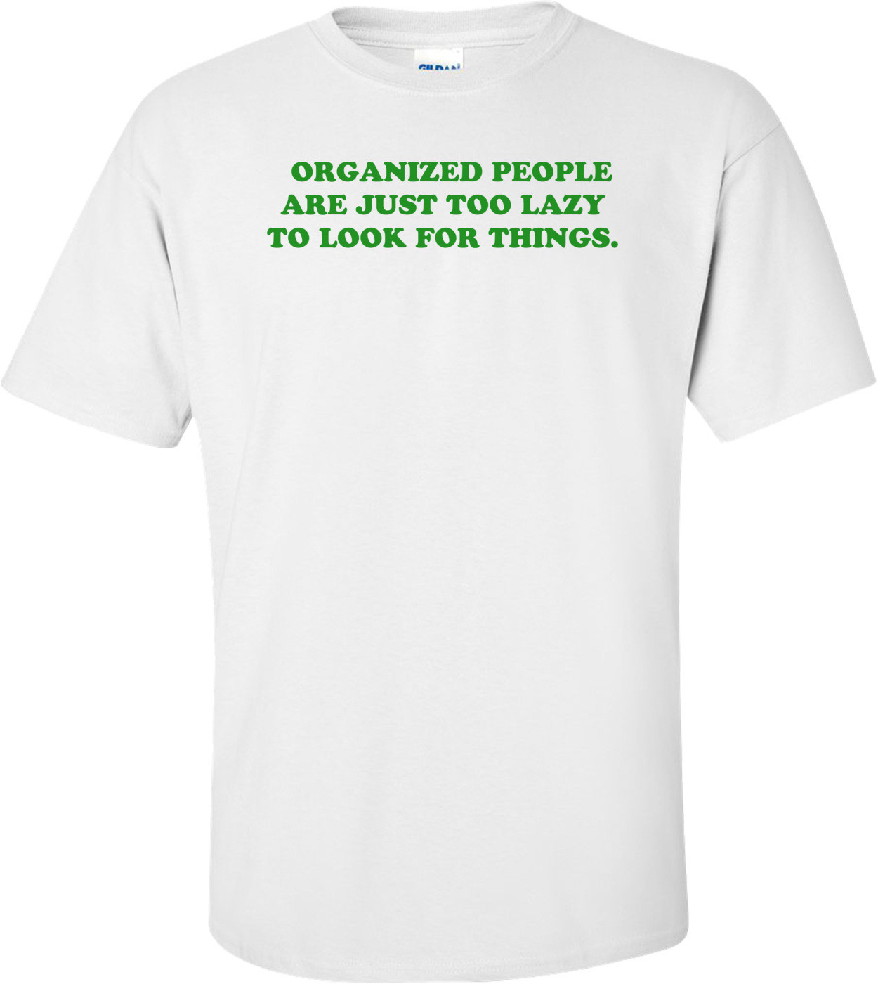 ORGANIZED PEOPLE ARE JUST TOO LAZY TO LOOK FOR THINGS. Shirt