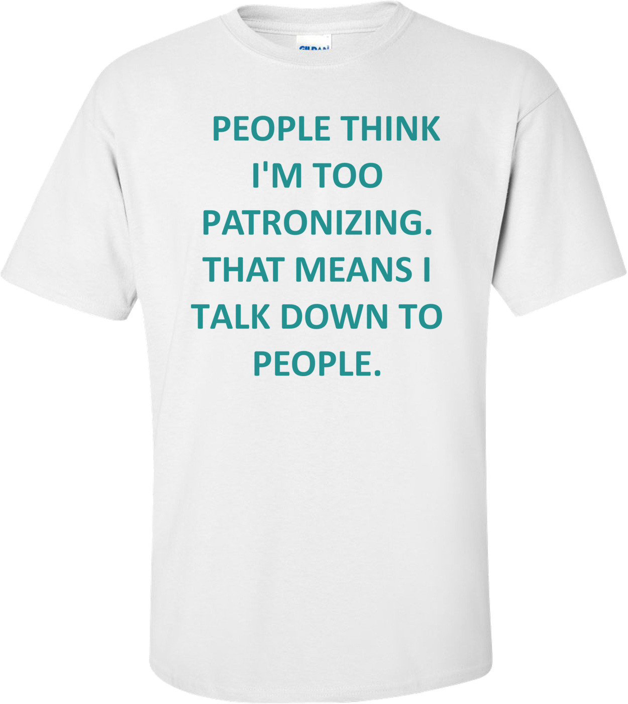 PEOPLE THINK I'M TOO PATRONIZING. THAT MEANS I TALK DOWN TO PEOPLE. Shirt