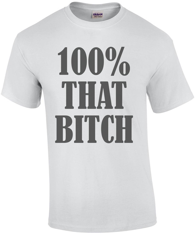 100% that bitch - funny ladies t-shirt