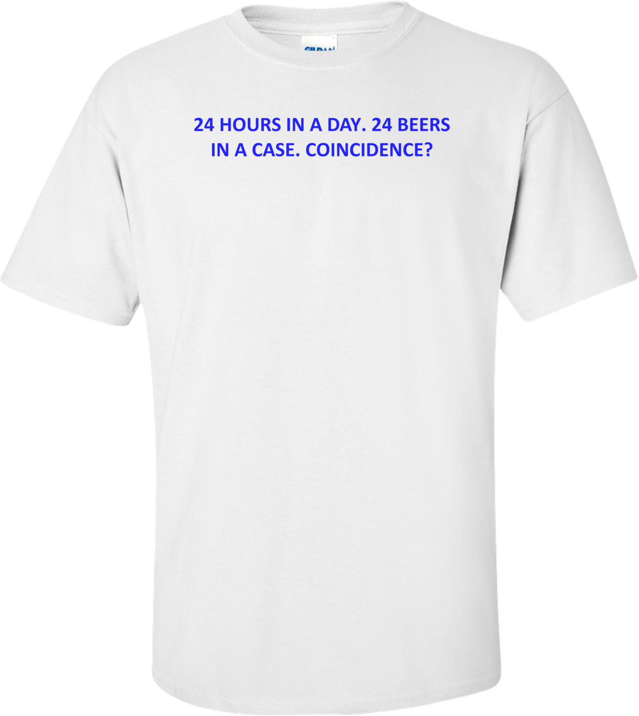 24 HOURS IN A DAY. 24 BEERS IN A CASE. COINCIDENCE? Shirt