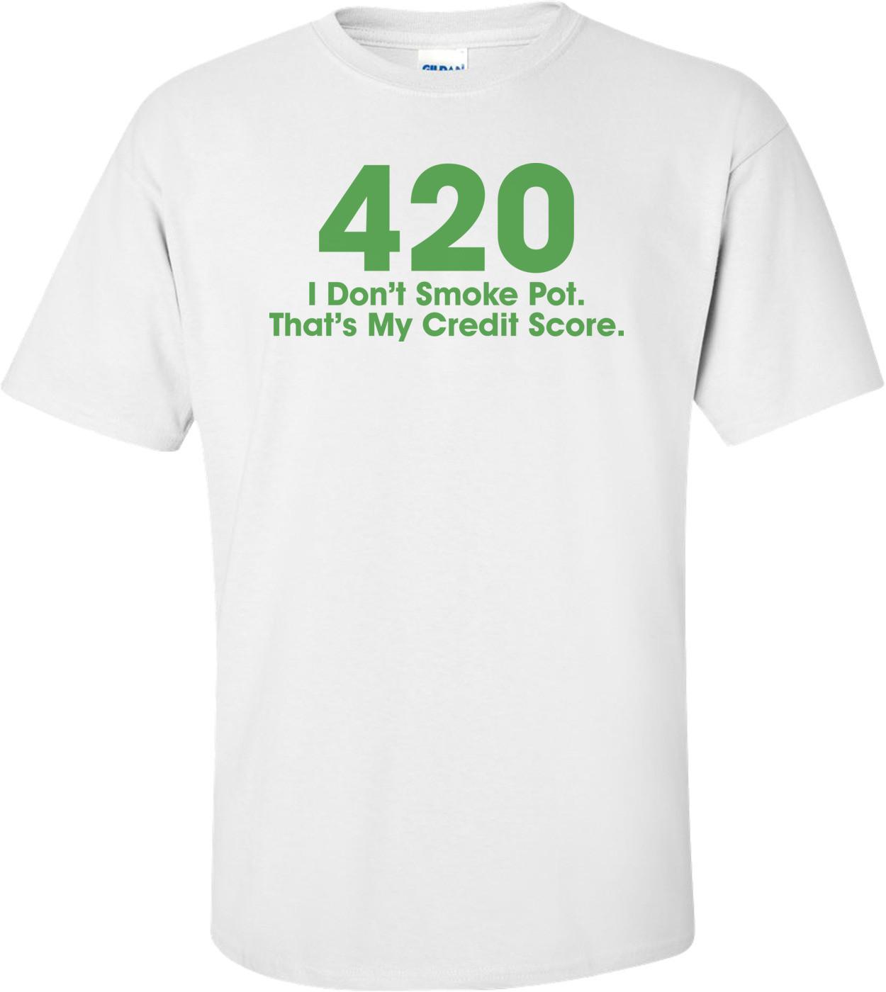 420 I Don't Smoke Pot That's My Credit Score T-shirt