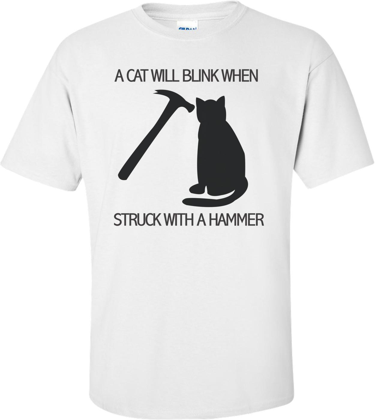 A Cat Will Blink When Struck With A Hammer T-shirt