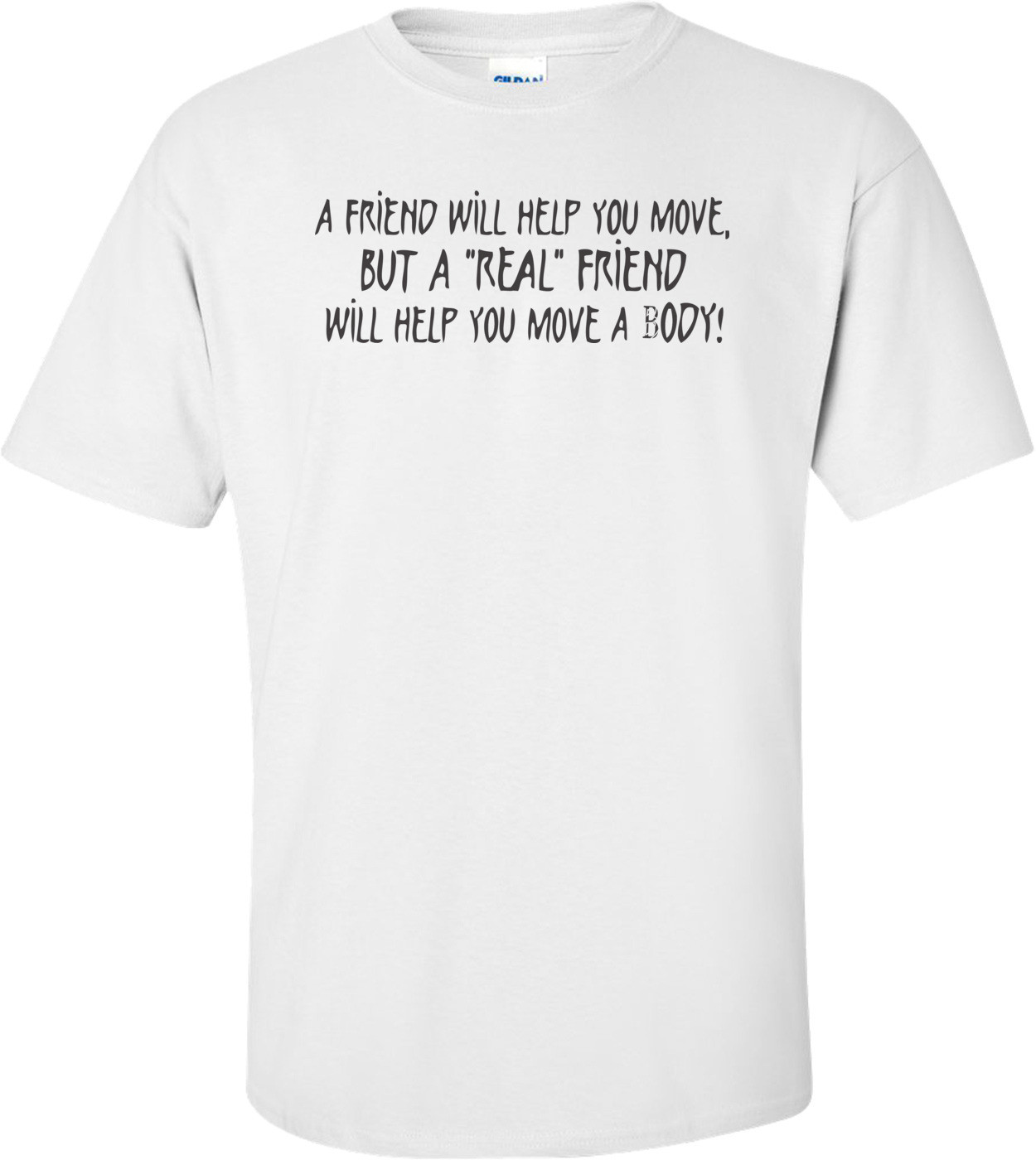 A Friend Will Help You Move But A Real Friend Will Help You Move A Body T-shirt