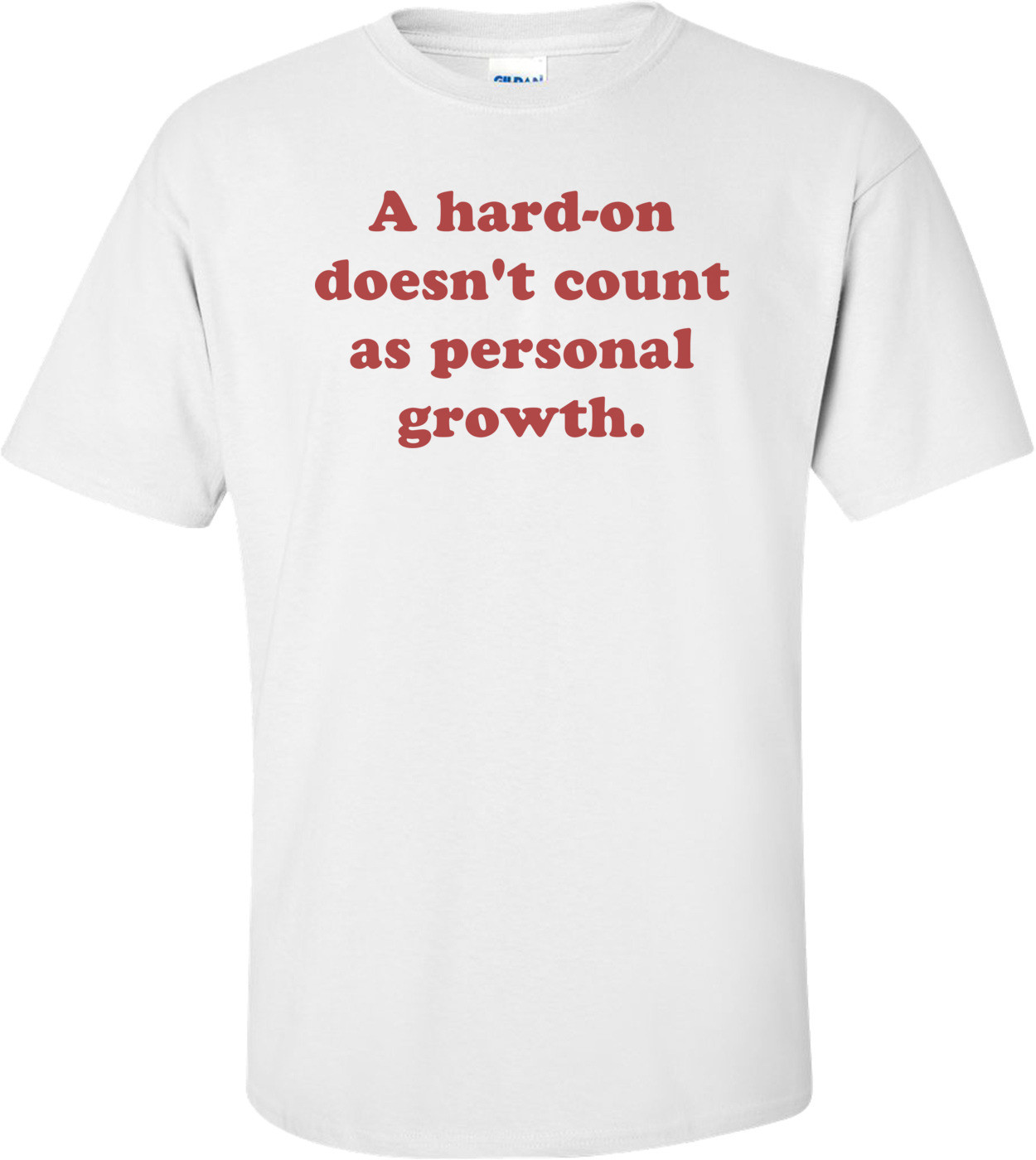 A hard-on doesn't count as personal growth. Shirt