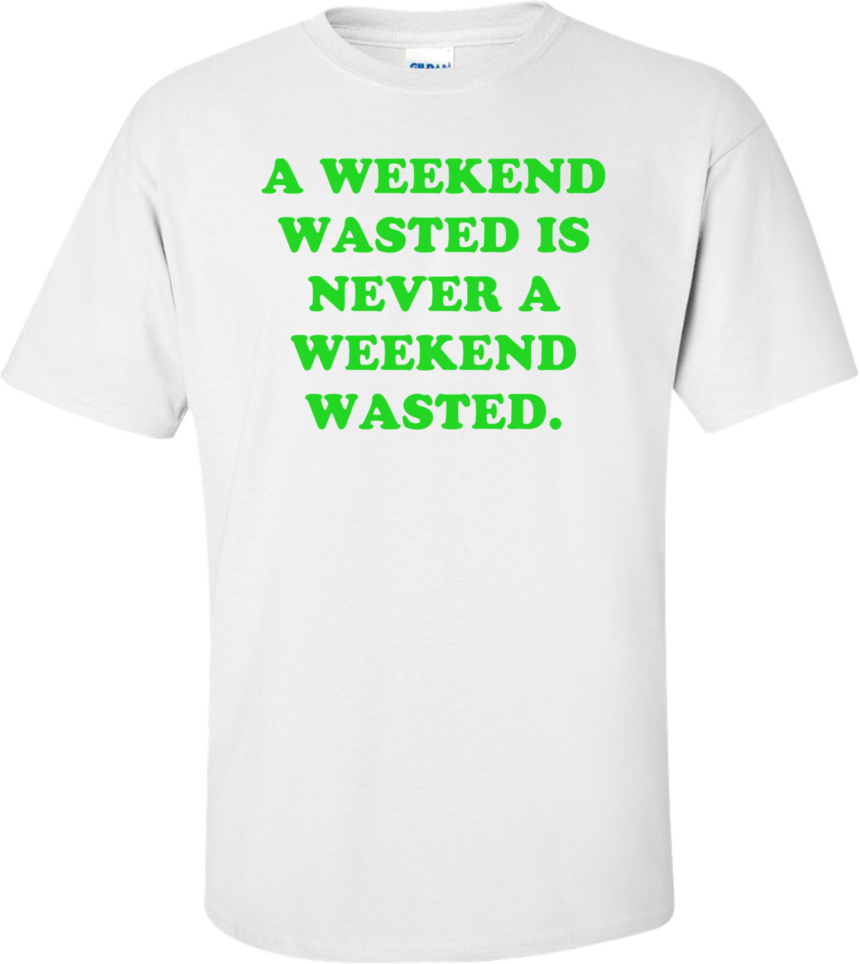 A WEEKEND WASTED IS NEVER A WEEKEND WASTED. Shirt