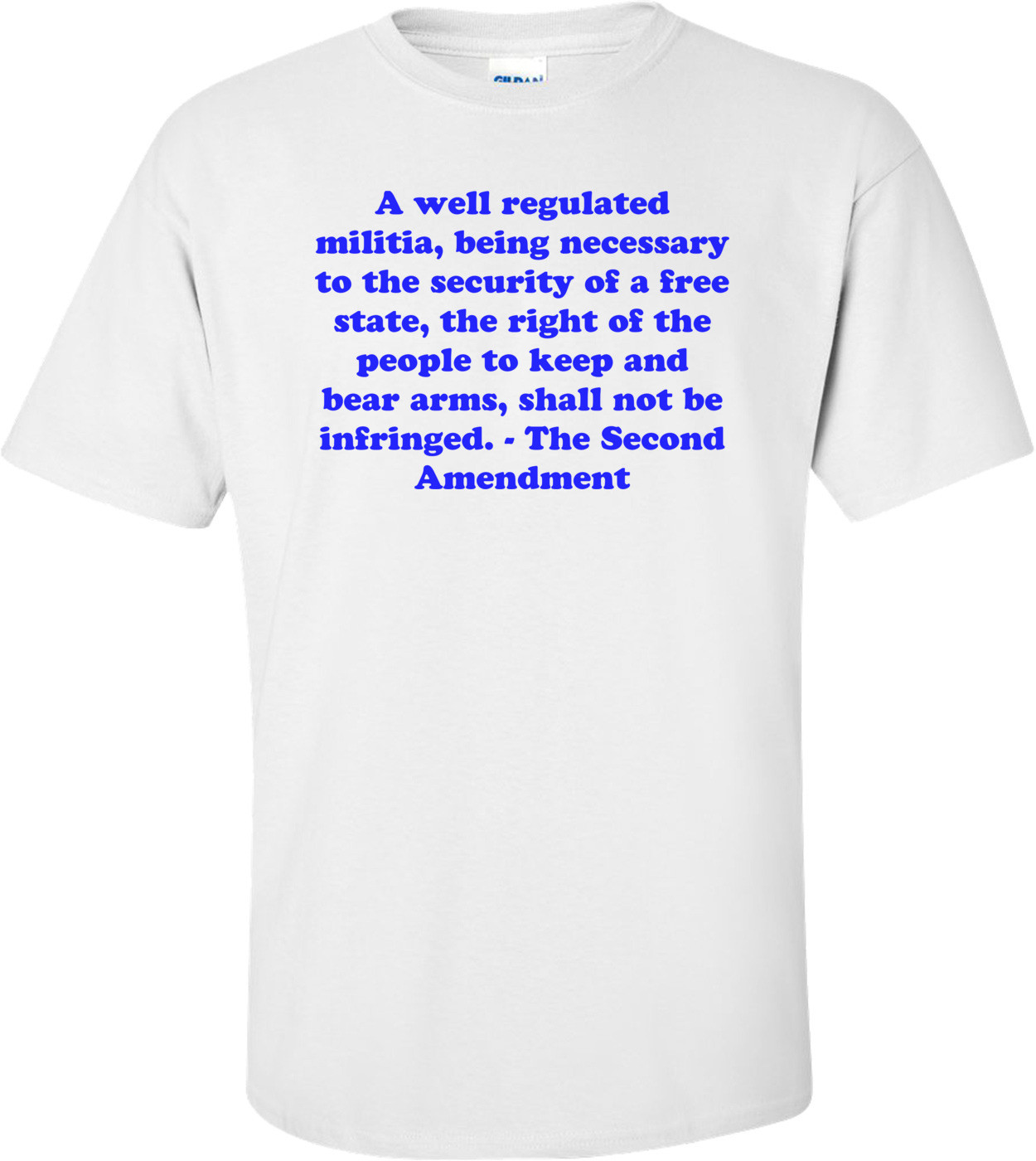 A well regulated militia, being necessary to the security of a free state, the right of the people to keep and bear arms, shall not be infringed. - The Second Amendment Shirt