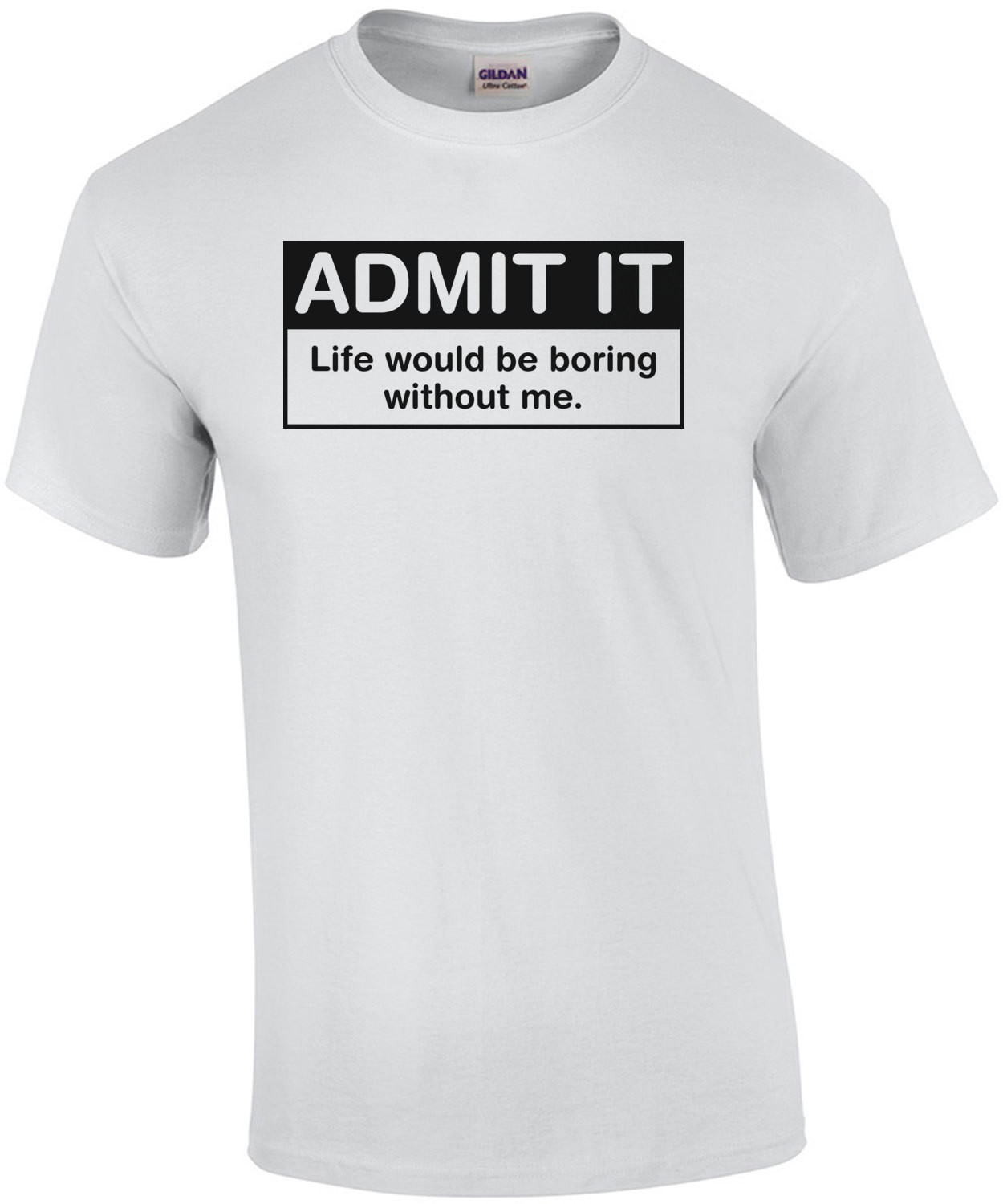 Admit It Life Would Be Boring Without Me T-Shirt