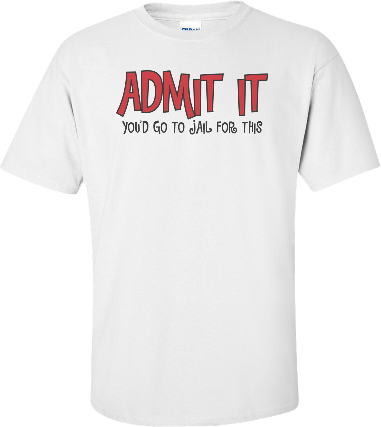 Admit It You'd Go To Jail For This T-shirt