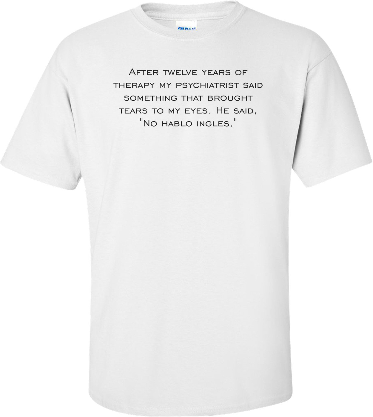 """After twelve years of therapy my psychiatrist said something that brought tears to my eyes. He said, """"No hablo ingles."""" Shirt"""