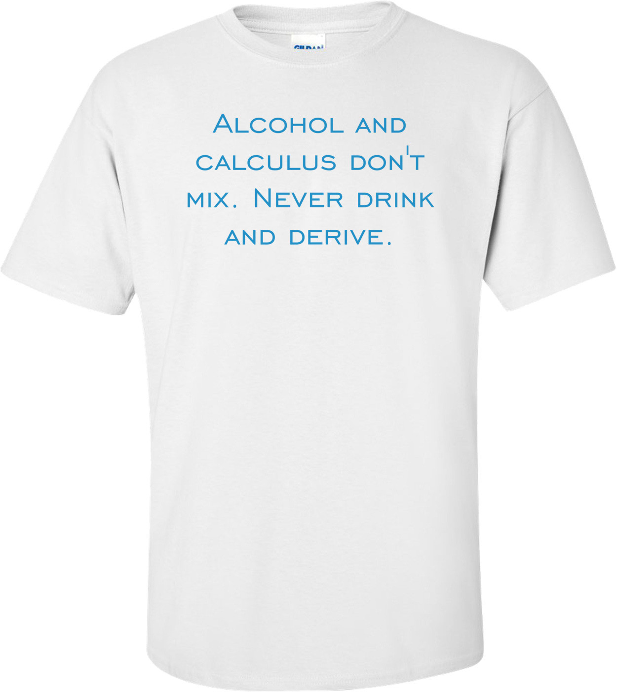 Alcohol and calculus don't mix. Never drink and derive. Shirt
