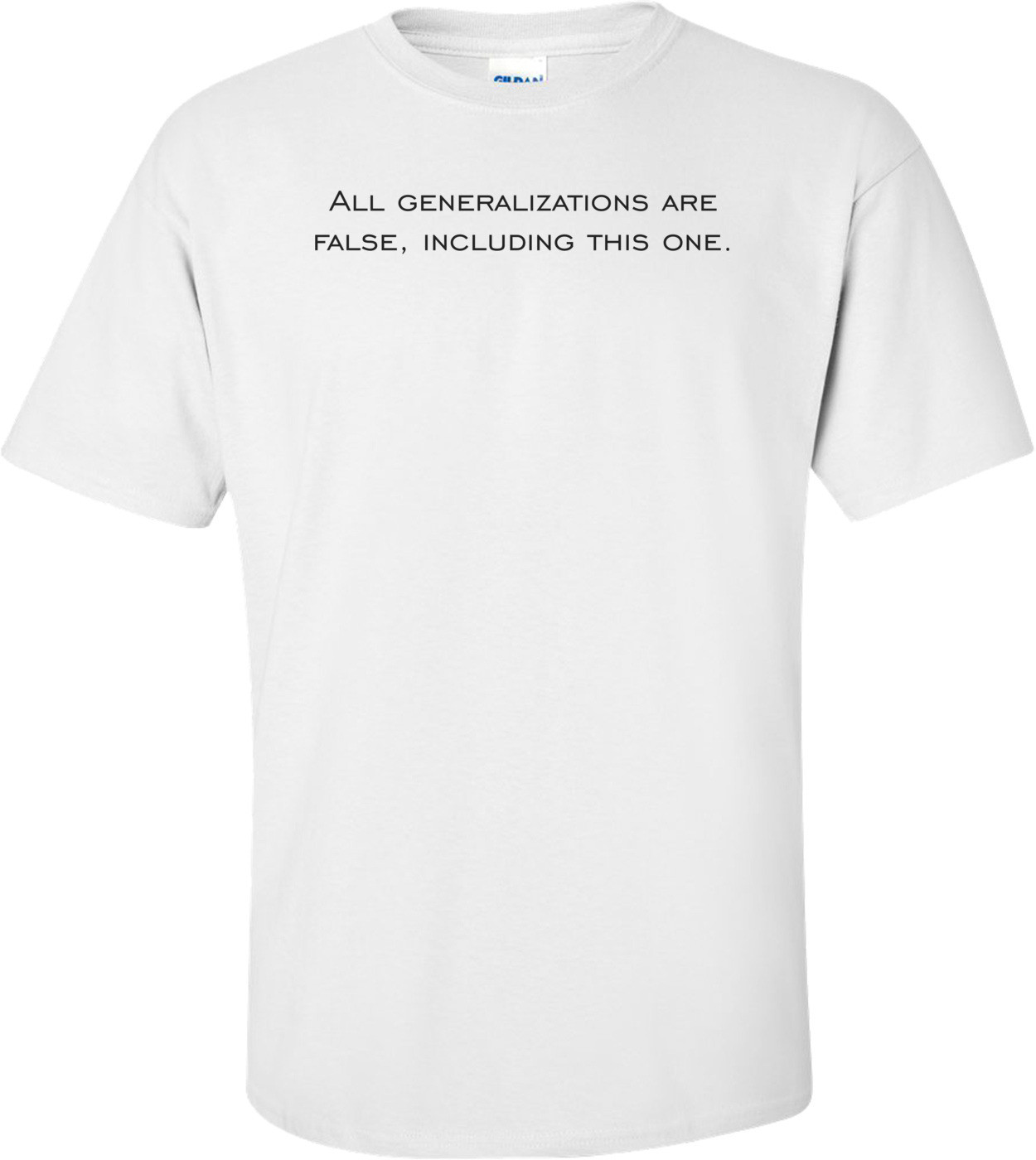All generalizations are false, including this one. Shirt