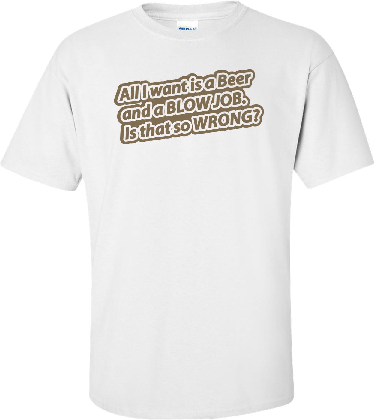 All I Want Is A Beer And A Blow Job. Is That So Wrong T-shirt