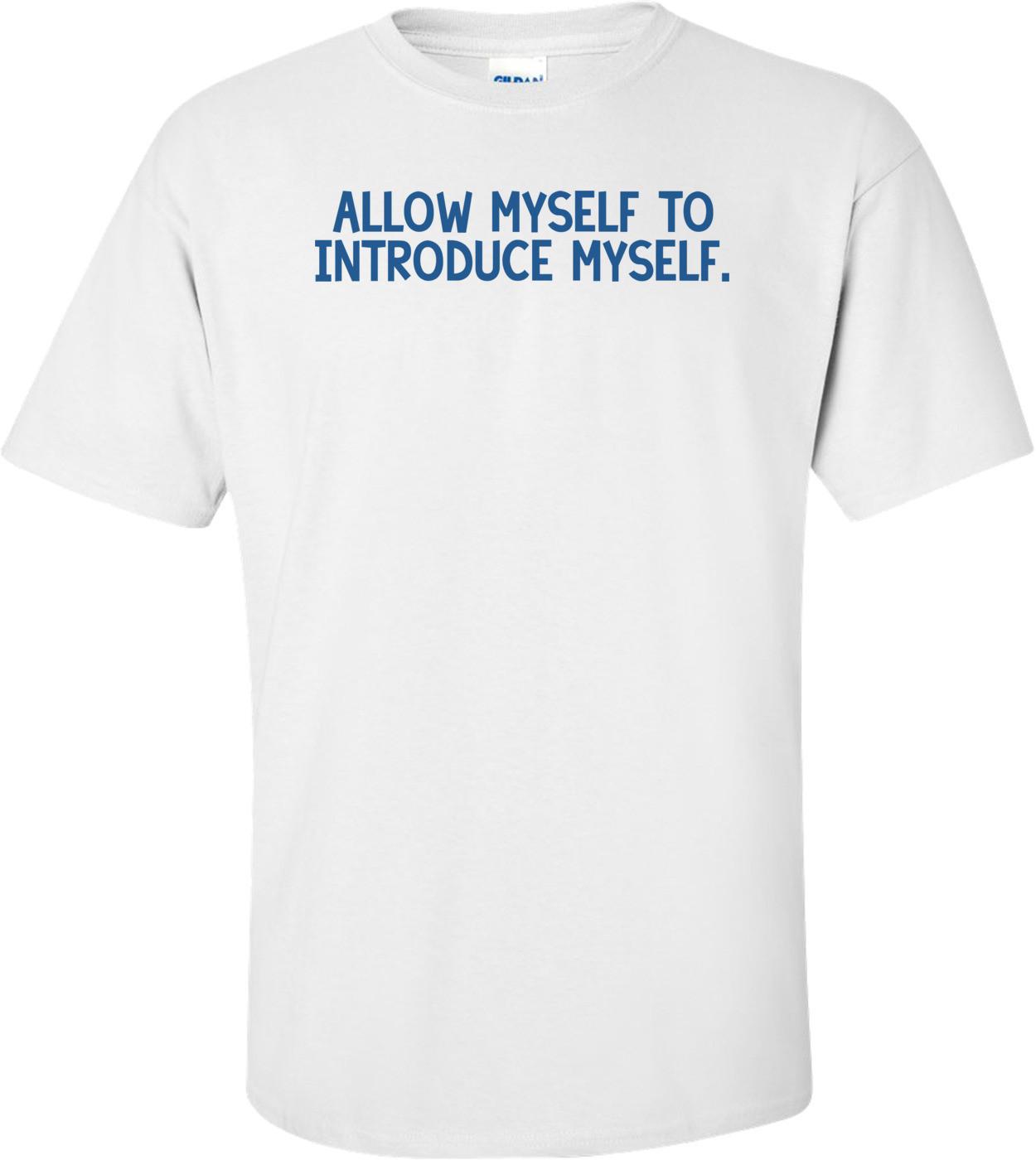 Allow myself to introduce myself. Shirt