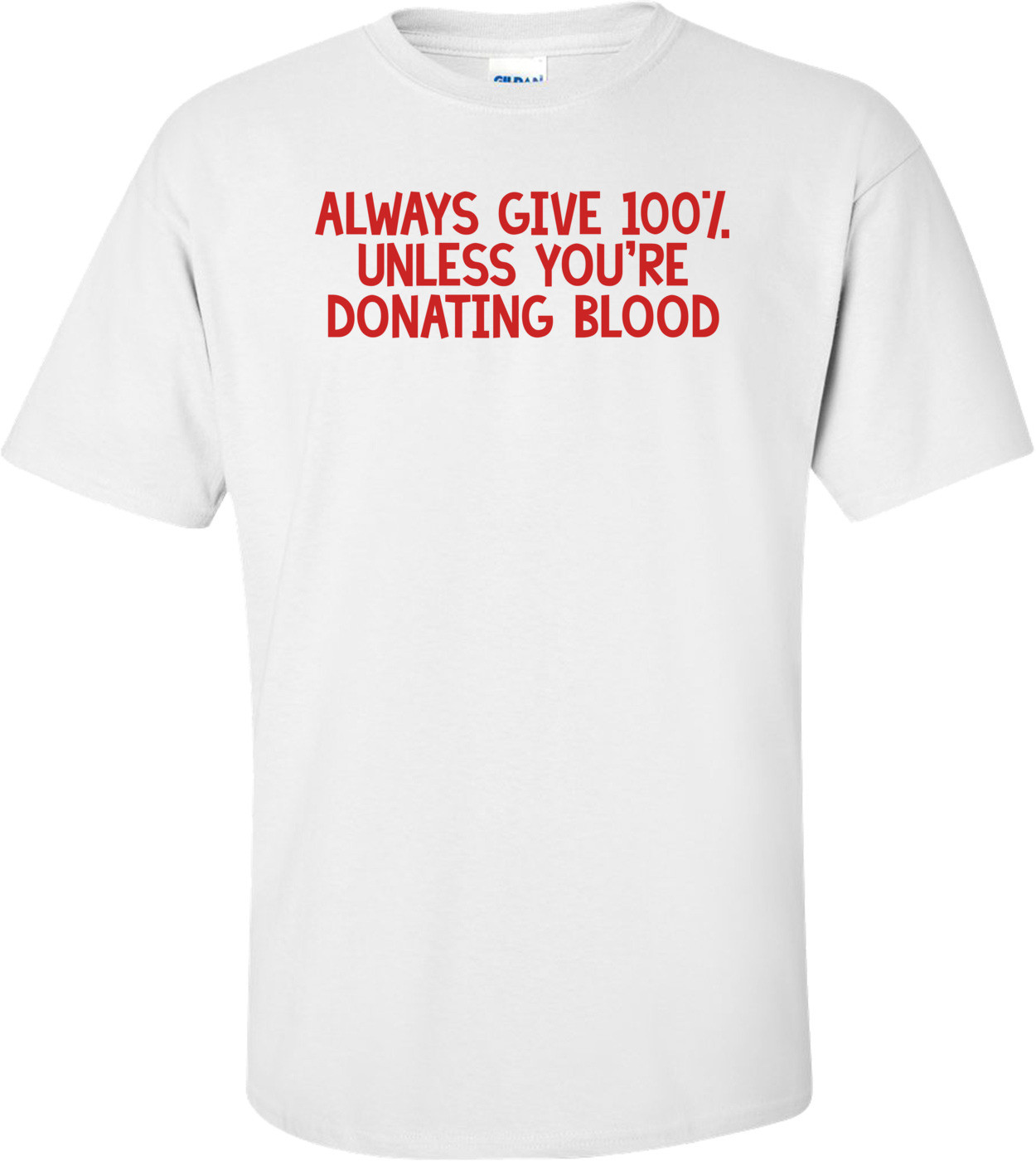 ALWAYS GIVE 100%, UNLESS YOU'RE DONATING BLOOD Shirt