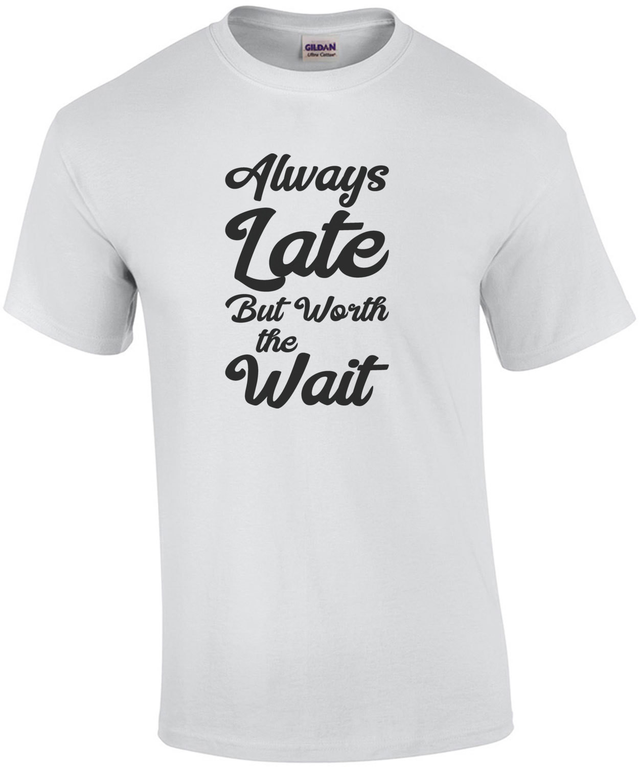 Always Late but worth the wait - funny t-shirt
