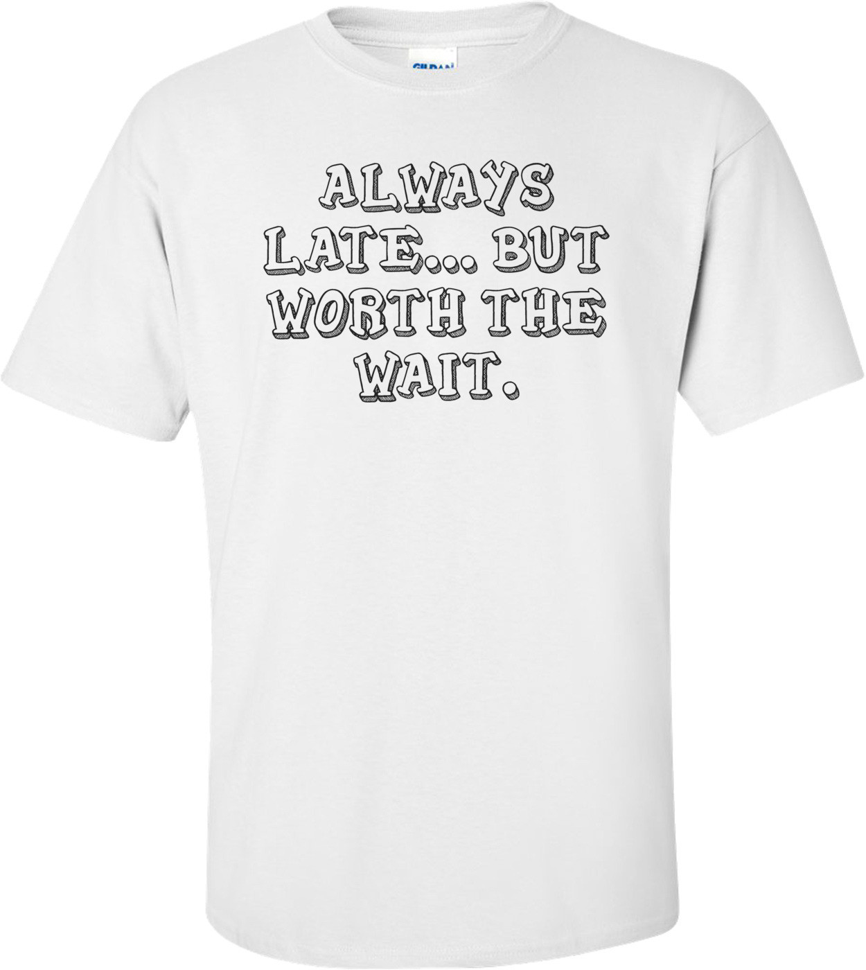 ALWAYS LATE... BUT WORTH THE WAIT. Shirt