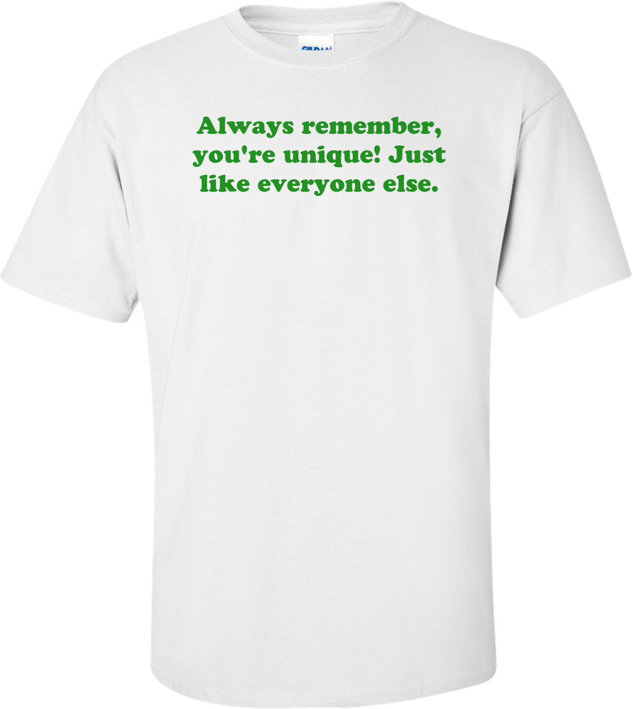 Always remember, you're unique! Just like everyone else. Shirt