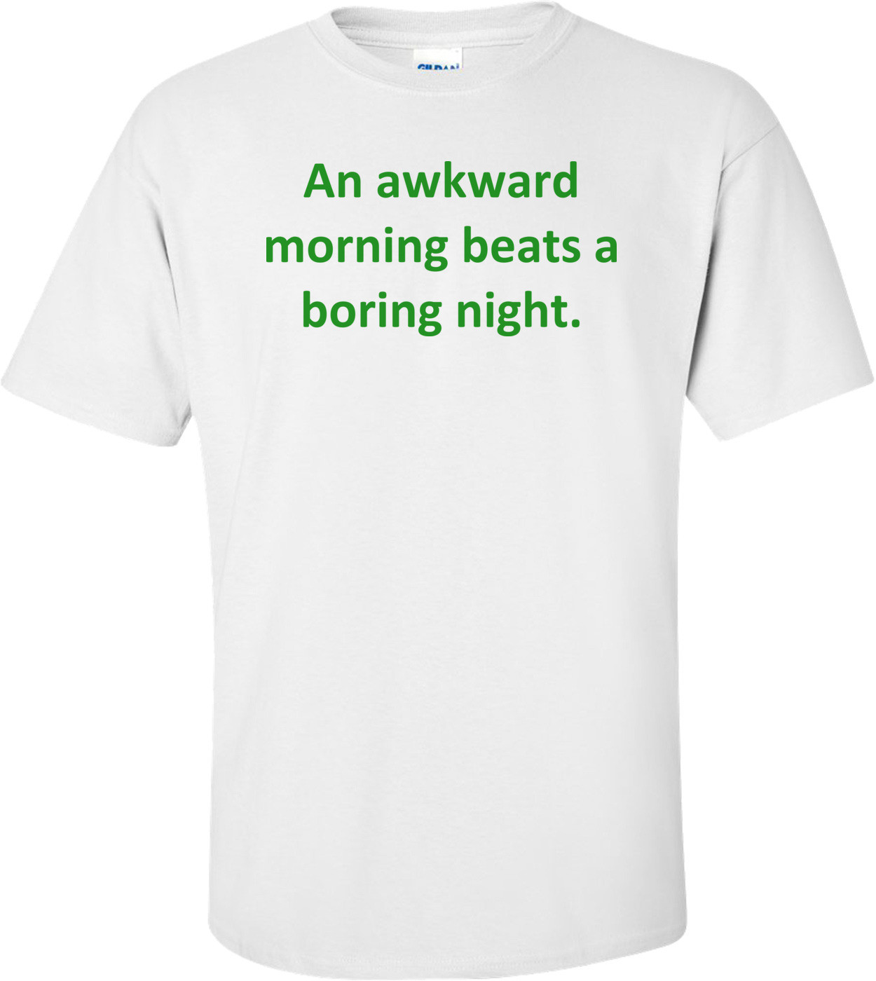 An Awkward Morning Beats A Boring Night. Shirt