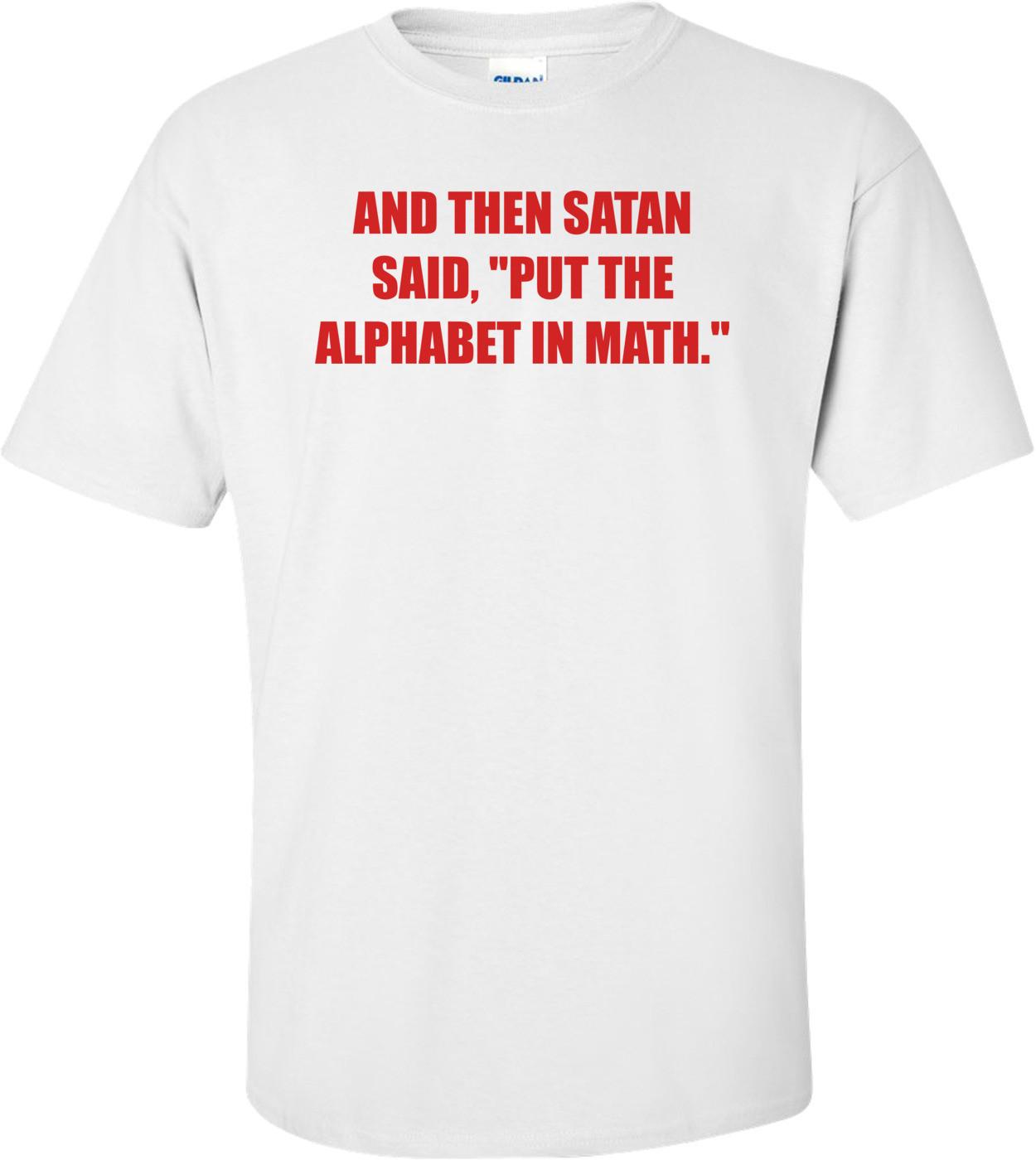 "AND THEN SATAN SAID, ""PUT THE ALPHABET IN MATH."" Shirt"
