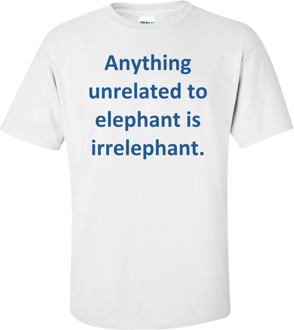 Anything unrelated to elephant is irrelephant. Shirt
