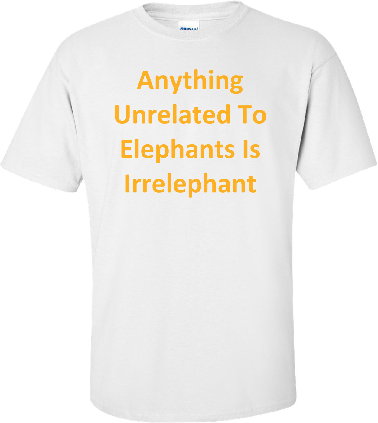 Anything Unrelated To Elephants Is Irrelephant T-Shirt