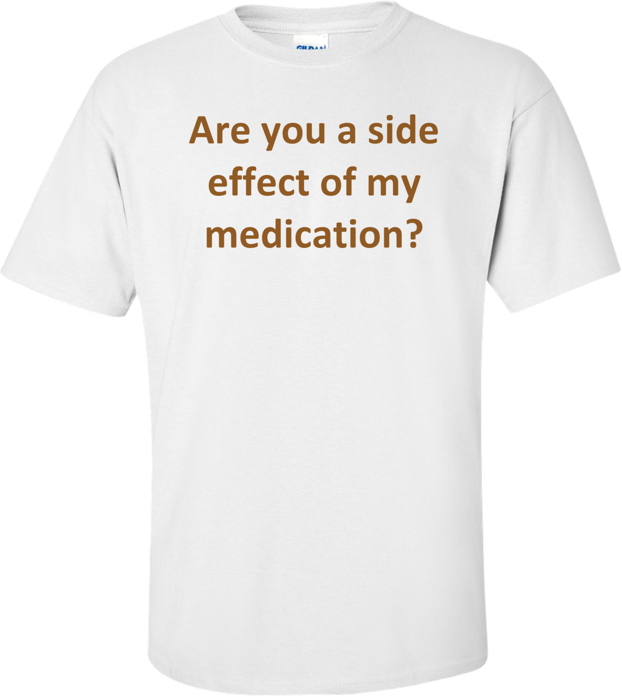 Are you a side effect of my medication? Shirt