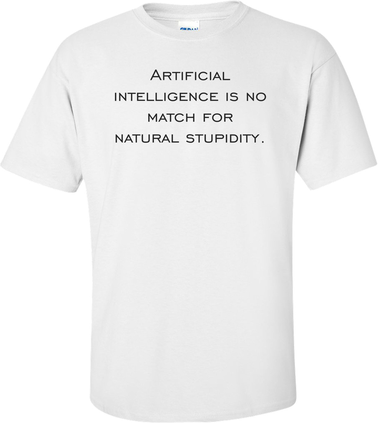 Artificial intelligence is no match for natural stupidity. Shirt