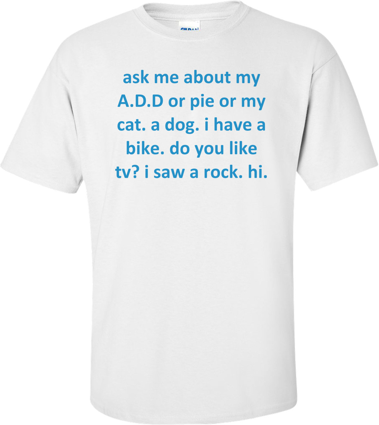 ask me about my A.D.D or pie or my cat. a dog. i have a bike. do you like tv? i saw a rock. hi. Shirt