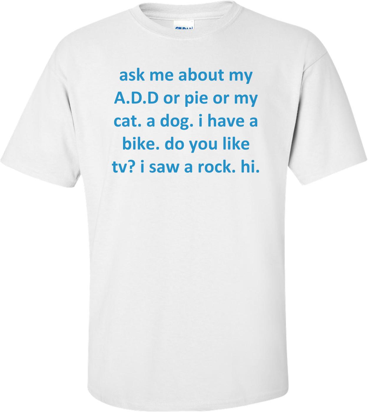 ask me about my A.D.D or pie or my cat. a dog. i have a bike. do you like tv? i saw a rock. hi. Shirt