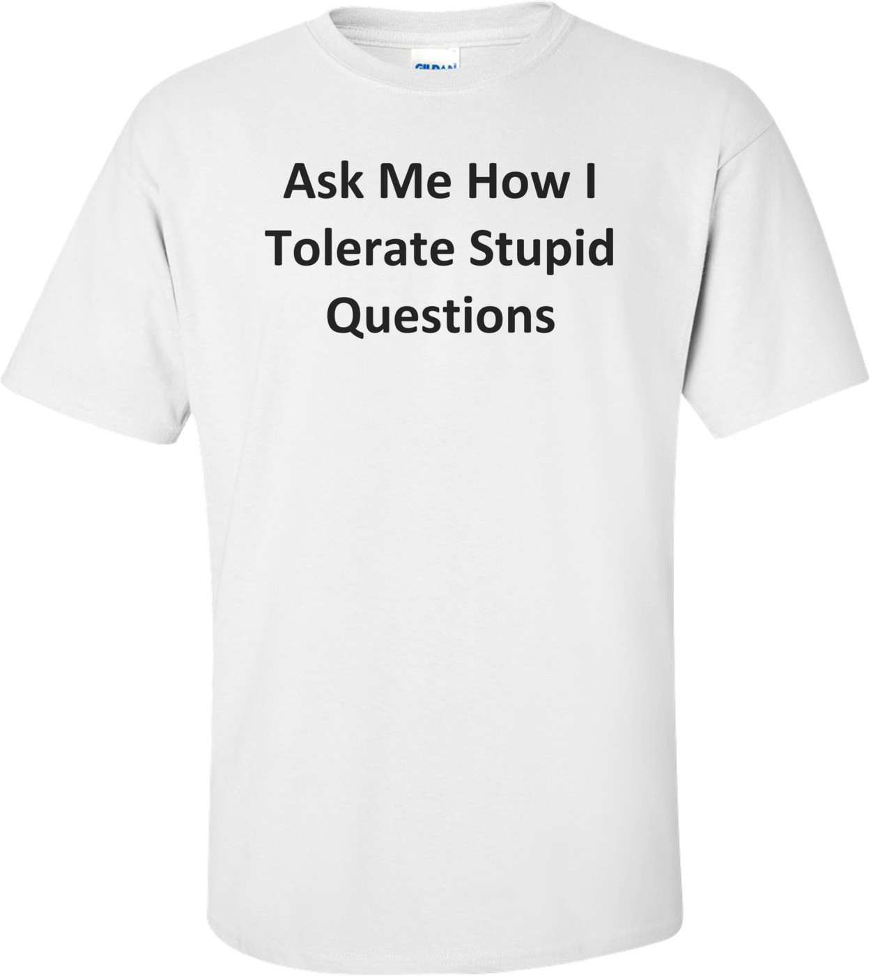 Ask Me How I Tolerate Stupid Questions T-Shirt