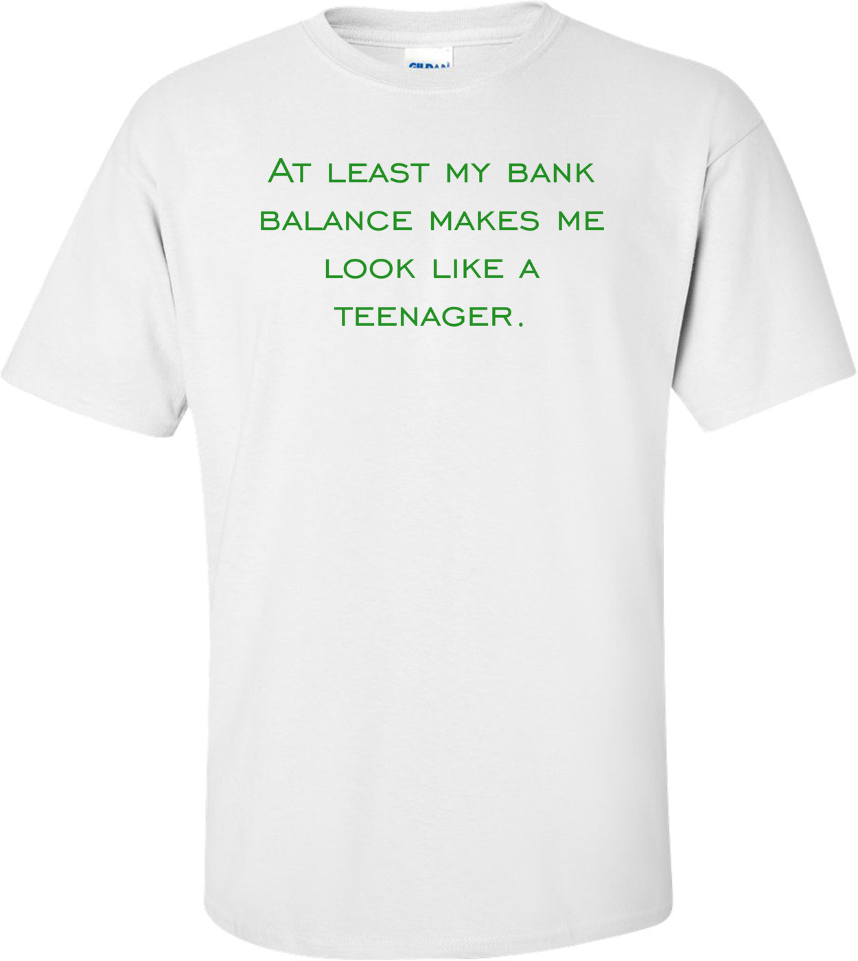 At least my bank balance makes me look like a teenager. Shirt