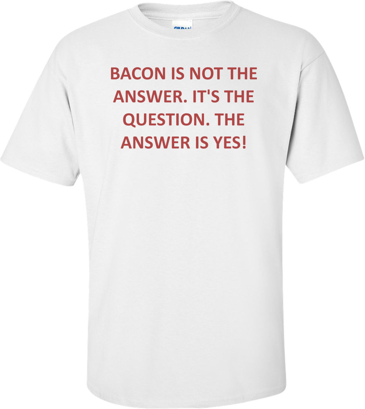 BACON IS NOT THE ANSWER. IT'S THE QUESTION. THE ANSWER IS YES! Shirt