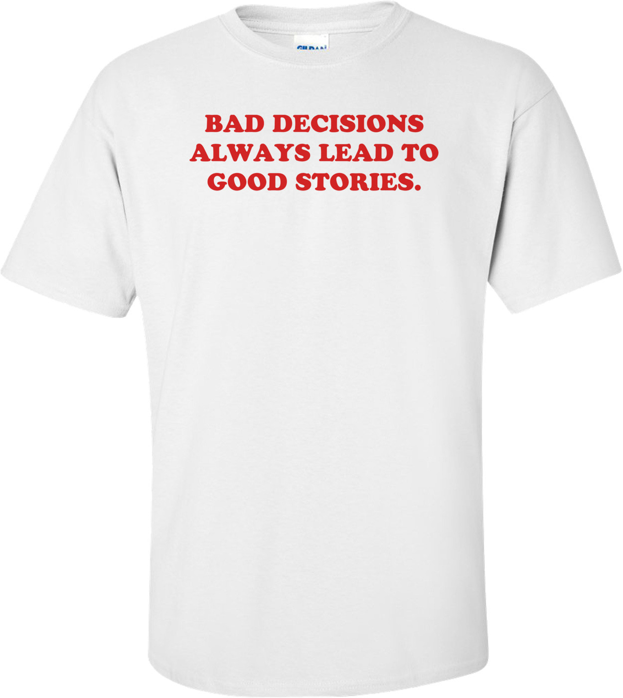 BAD DECISIONS ALWAYS LEAD TO GOOD STORIES. Shirt