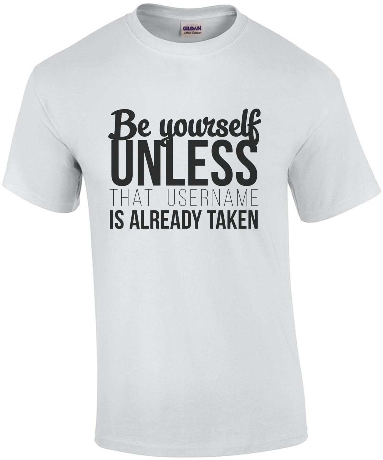 Be yourself unless that username is already taken - funny t-shirt