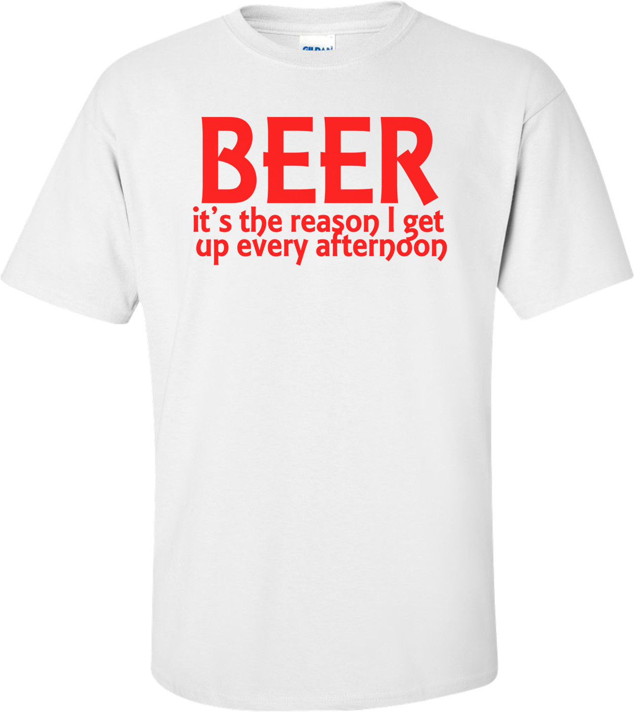 Beer It's The Reason I Get Up Every Afternoon Funny Drinking Shirt