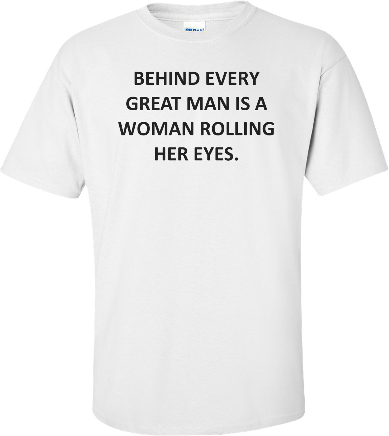 BEHIND EVERY GREAT MAN IS A WOMAN ROLLING HER EYES. Shirt