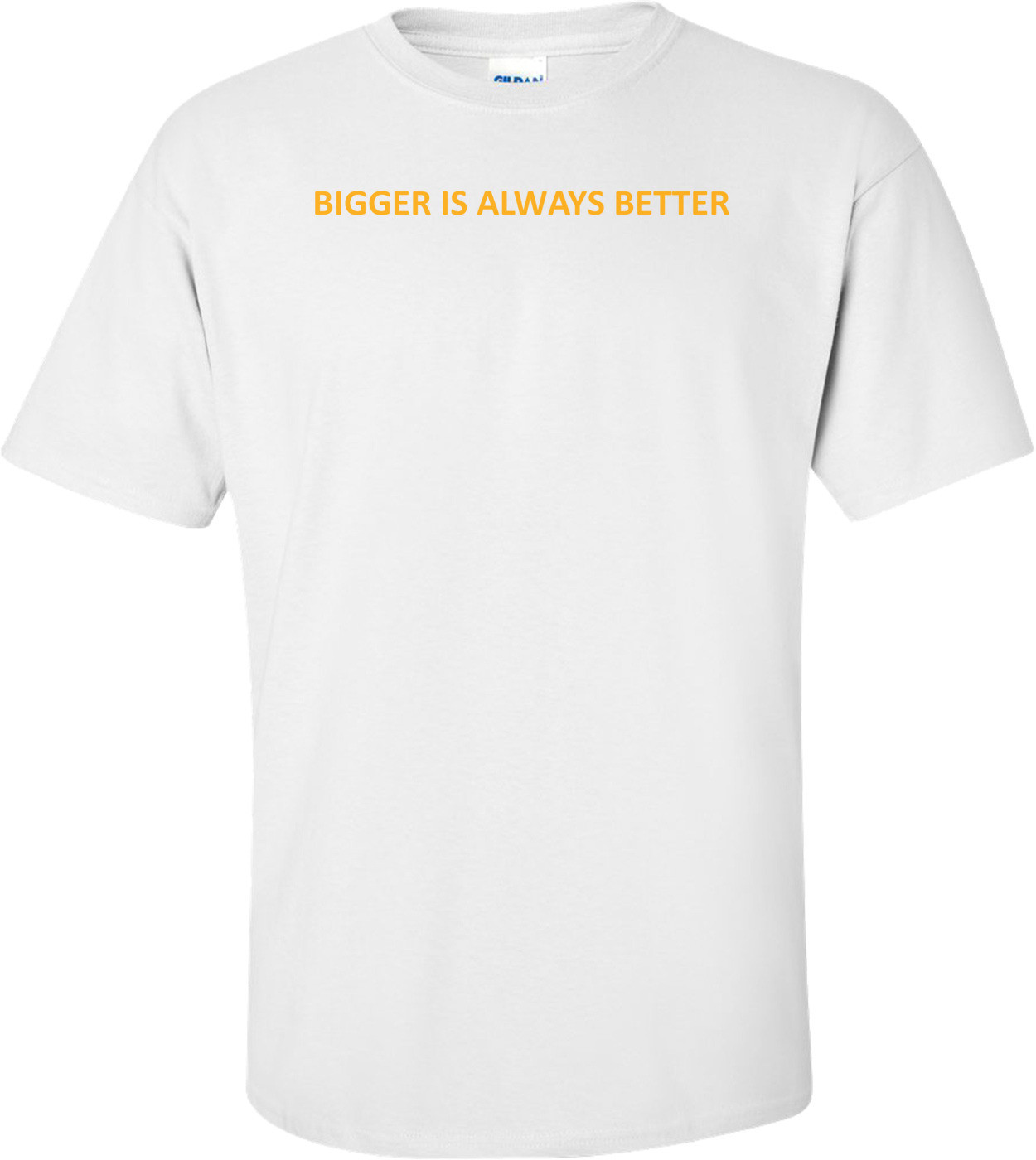BIGGER IS ALWAYS BETTER Shirt