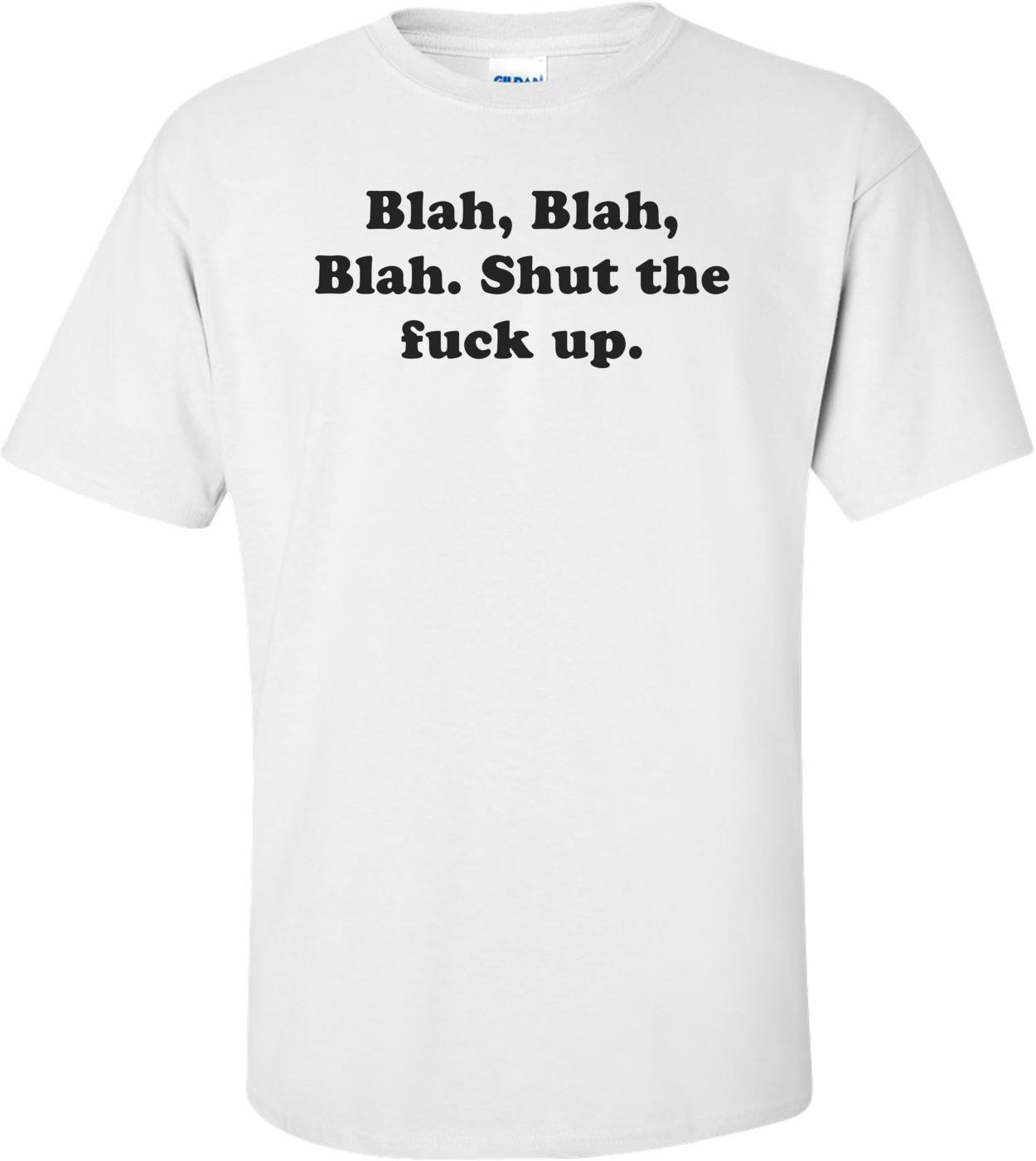 Blah, Blah, Blah. Shut the fuck up. Shirt