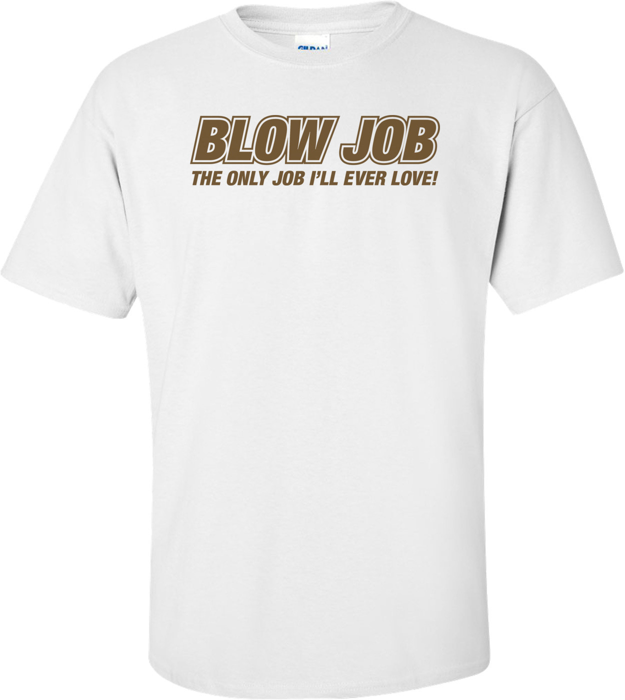Blow Job The Only Job I'll Ever Love T-shirt