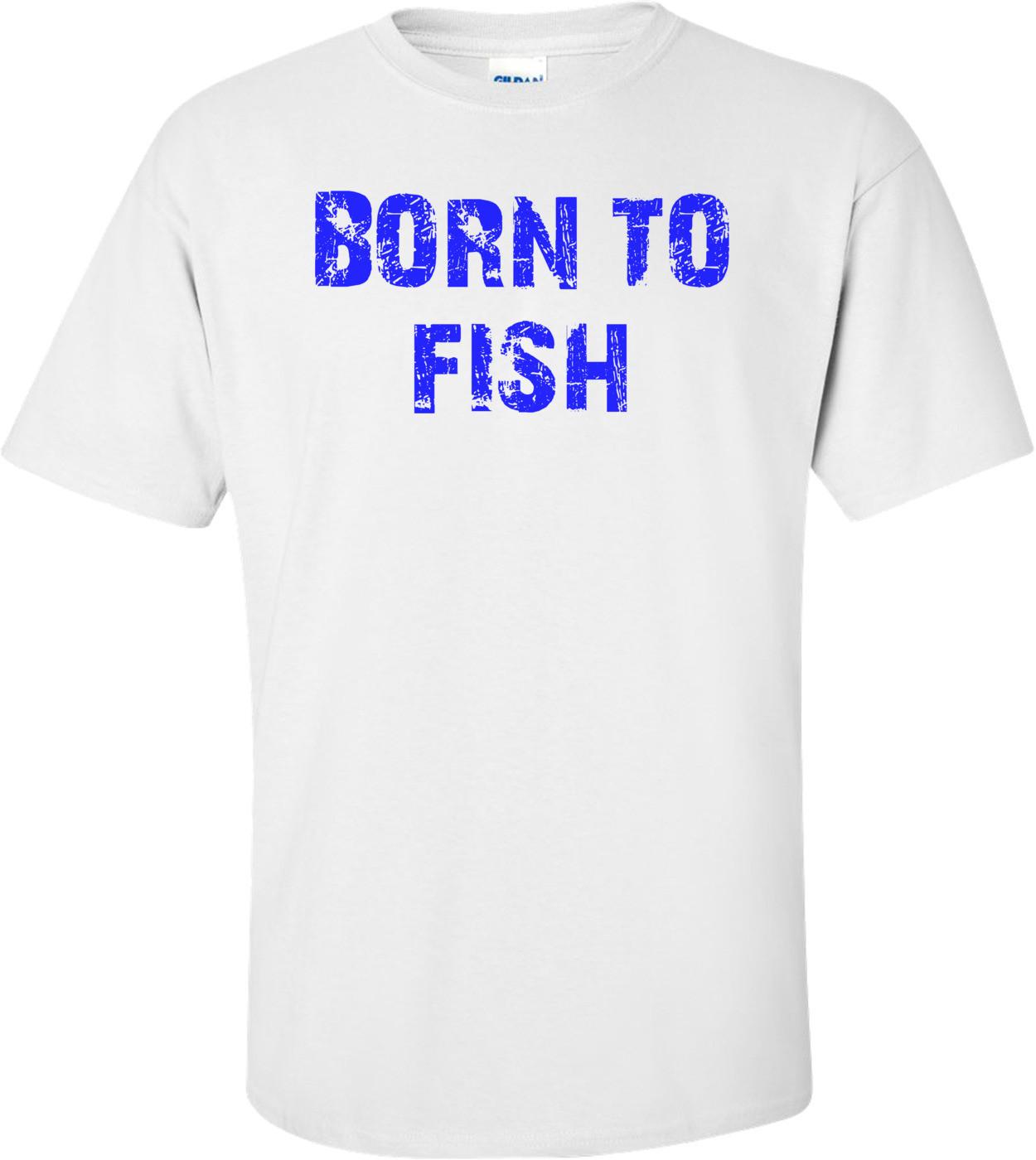 BORN TO FISH Shirt